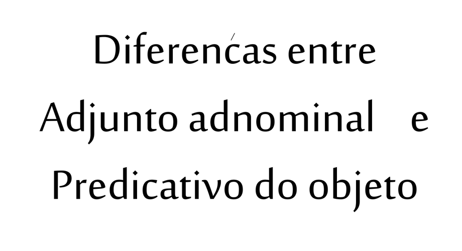 PREDICATIVO DO OBJETO x ADJUNTO ADNOMINAL